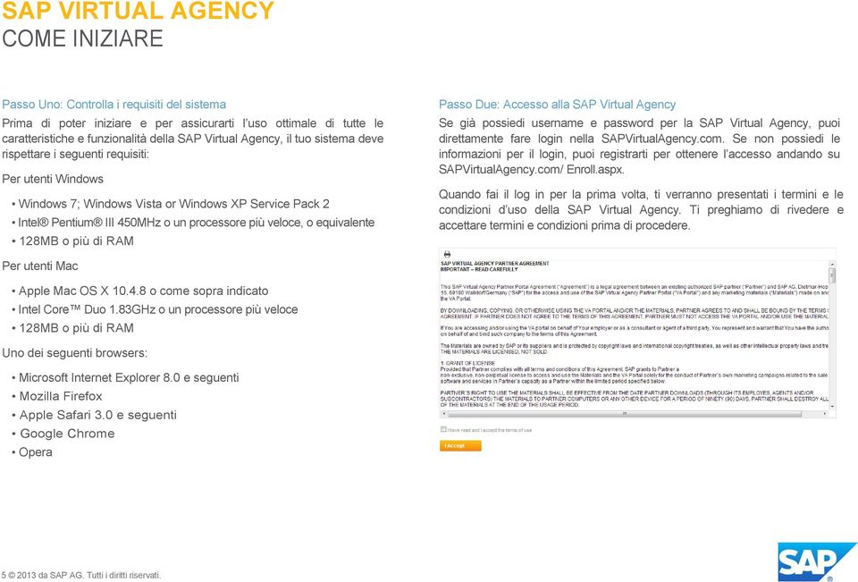 Passo Due: Accesso alla SAP Virtual Agency Se già possiedi username e password per la SAP Virtual Agency, puoi direttamente fare login nella SAPVirtualAgency.com.