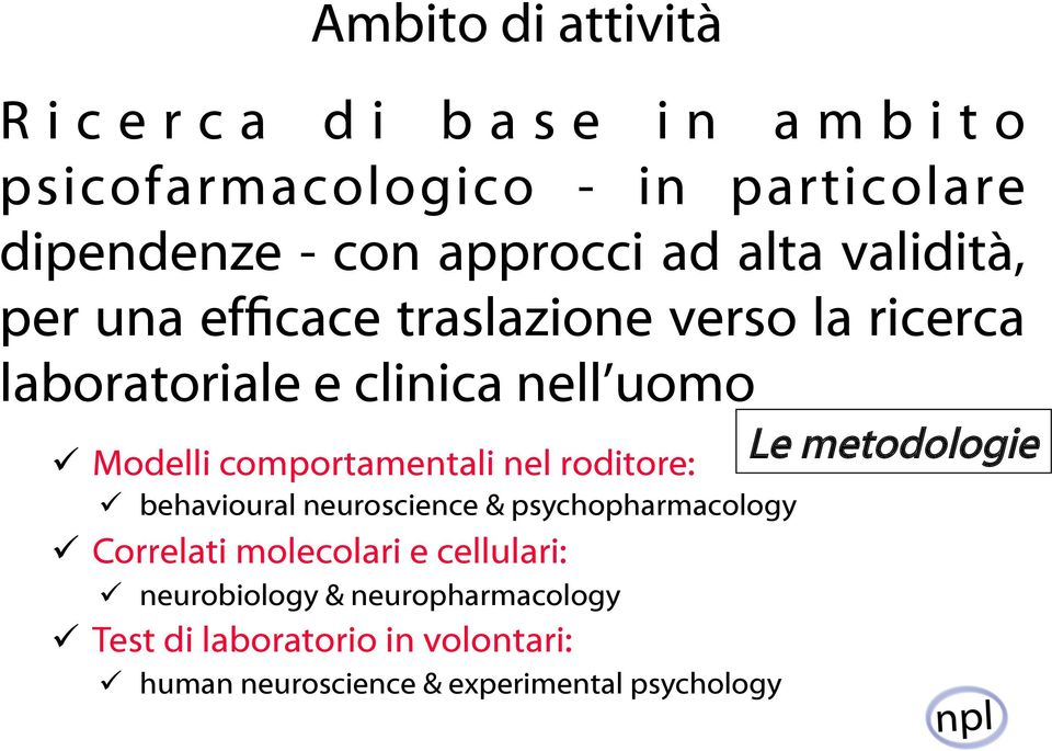 nel roditore: ü behavioural neuroscience & psychopharmacology ü Correlati molecolari e cellulari: ü neurobiology &