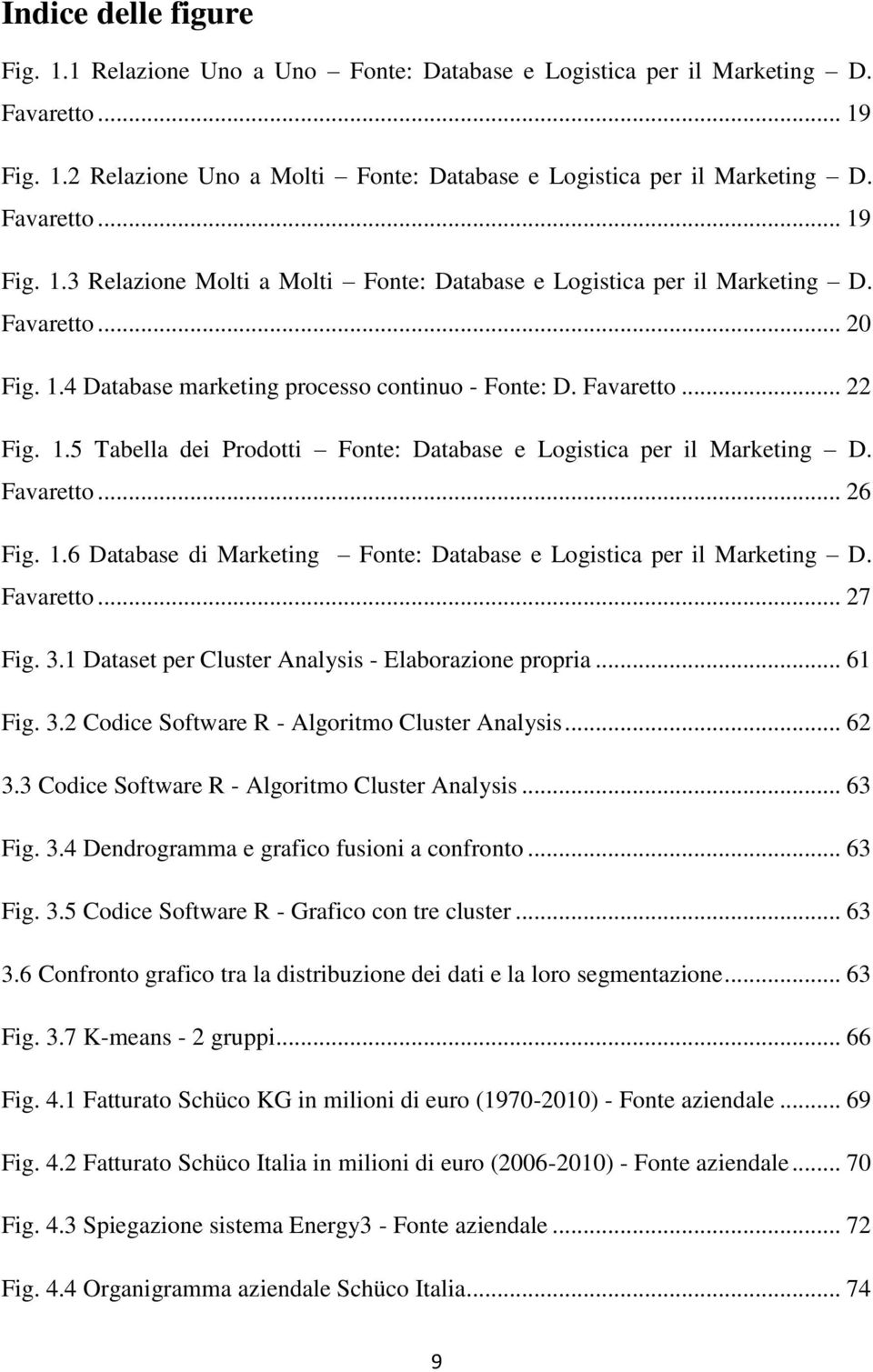 Favaretto... 26 Fig. 1.6 Database di Marketing Fonte: Database e Logistica per il Marketing D. Favaretto... 27 Fig. 3.1 Dataset per Cluster Analysis - Elaborazione propria... 61 Fig. 3.2 Codice Software R - Algoritmo Cluster Analysis.