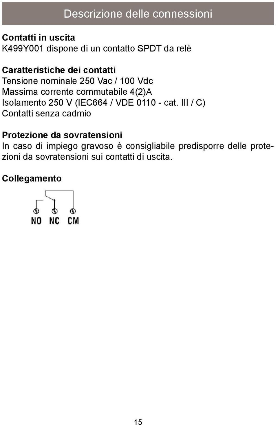 Isolamento 250 V (IEC664 / VDE 0110 - cat.
