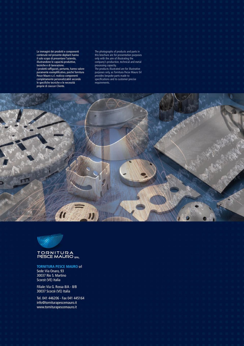 The photographs of products and parts in this brochure are for presentation purposes only with the aim of illustrating the company s production, technical and metal processing capacity.
