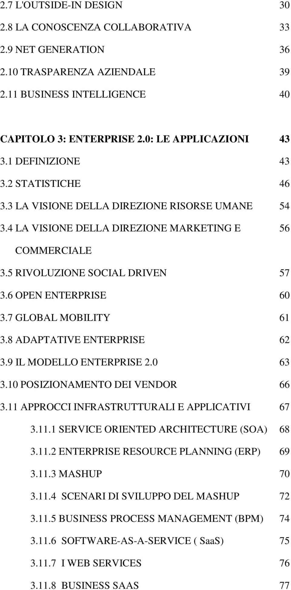 7 GLOBAL MOBILITY 61 3.8 ADAPTATIVE ENTERPRISE 62 3.9 IL MODELLO ENTERPRISE 2.0 63 3.10 POSIZIONAMENTO DEI VENDOR 66 3.11 APPROCCI INFRASTRUTTURALI E APPLICATIVI 67 3.11.1 SERVICE ORIENTED ARCHITECTURE (SOA) 68 3.