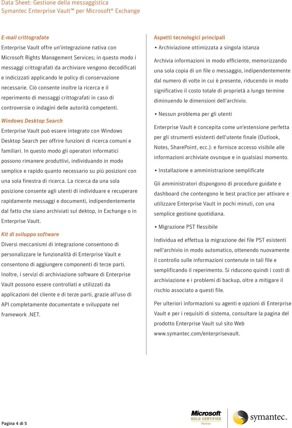 Windows Desktop Search Enterprise Vault può essere integrato con Windows Desktop Search per offrire funzioni di ricerca comuni e familiari.