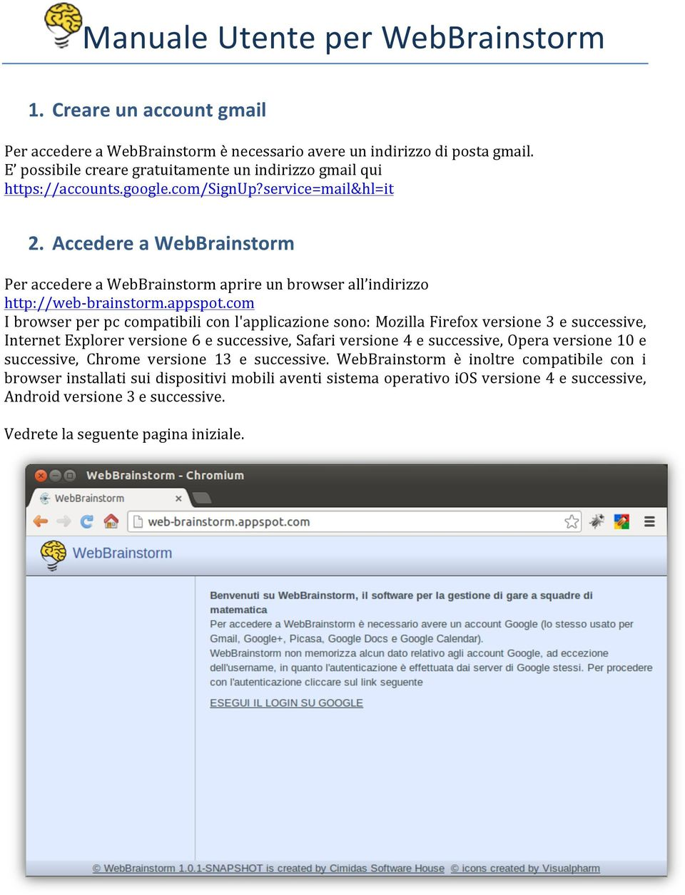 Accedere a WebBrainstorm Per accedere a WebBrainstorm aprire un browser all indirizzo http://web- brainstorm.appspot.