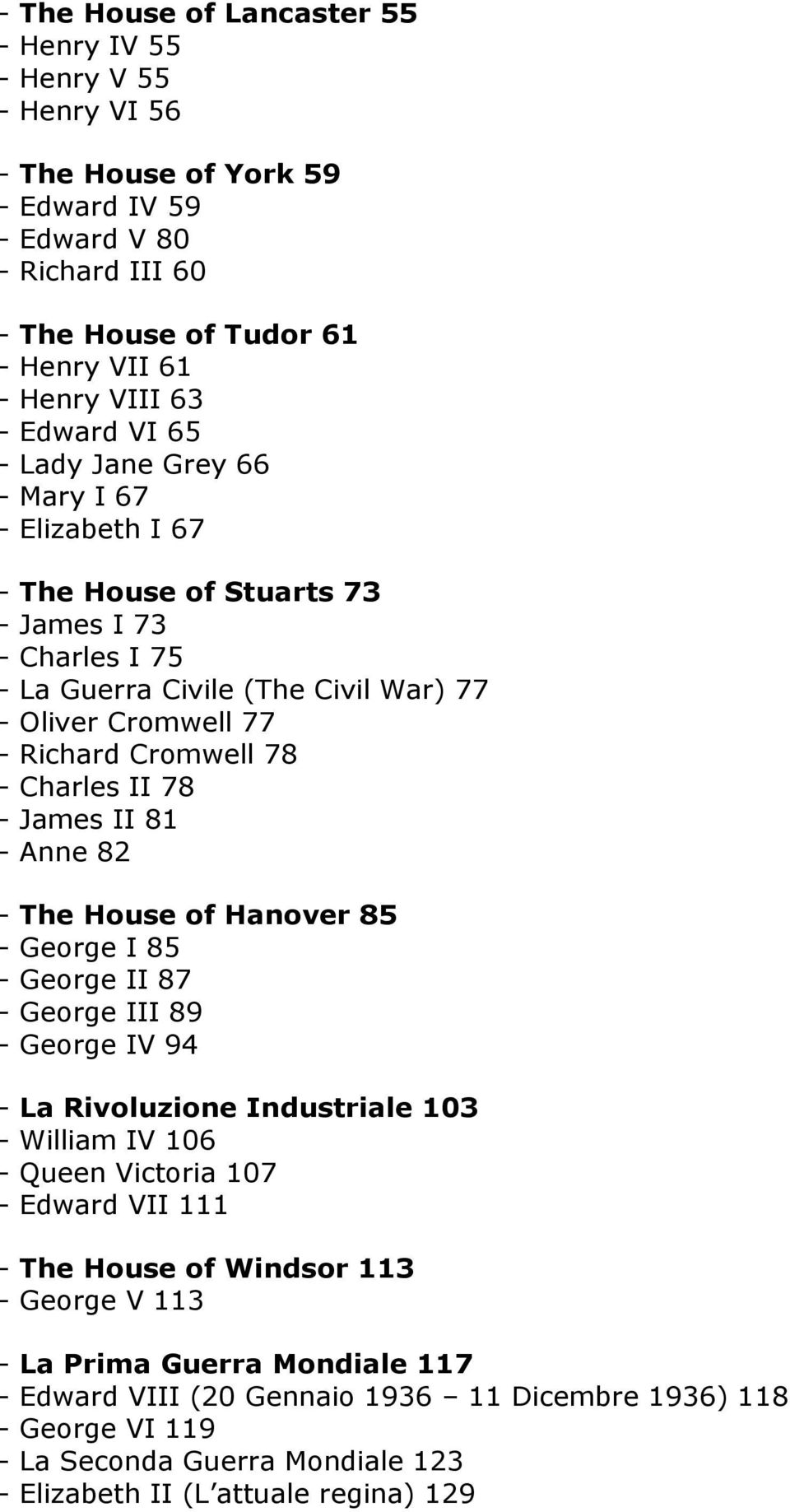 Charles II 78 - James II 81 - Anne 82 - The House of Hanover 85 - George I 85 - George II 87 - George III 89 - George IV 94 - La Rivoluzione Industriale 103 - William IV 106 - Queen Victoria 107 -