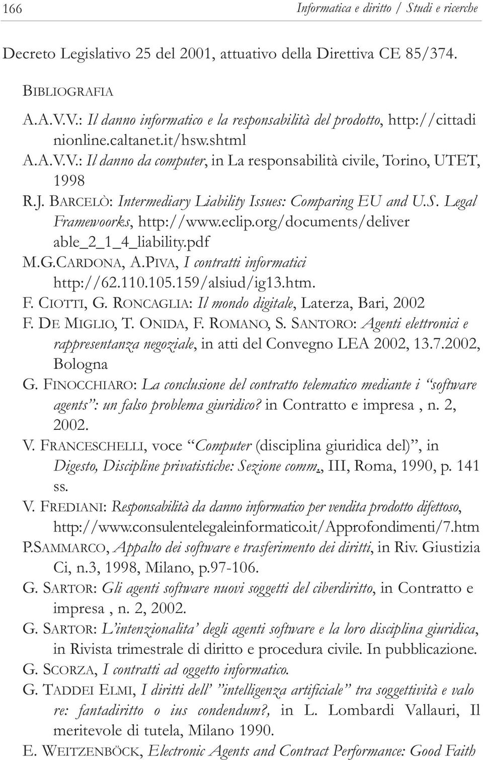 BARCELÒ: Intermediary Liability Issues: Comparing EU and U.S. Legal ramewoorks, http://www.eclip.org/documents/deliver able_2_1_4_liability.pdf M.G.CARDONA, A.PIVA, I contratti informatici http://62.