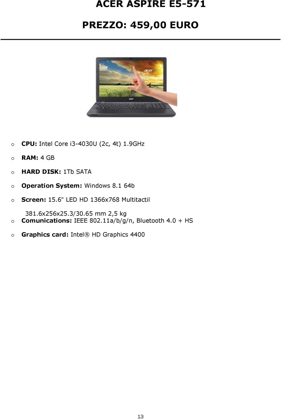 "1 64b Screen: 15.6"" LED HD 1366x768 Multitactil 381.6x256x25.3/30."