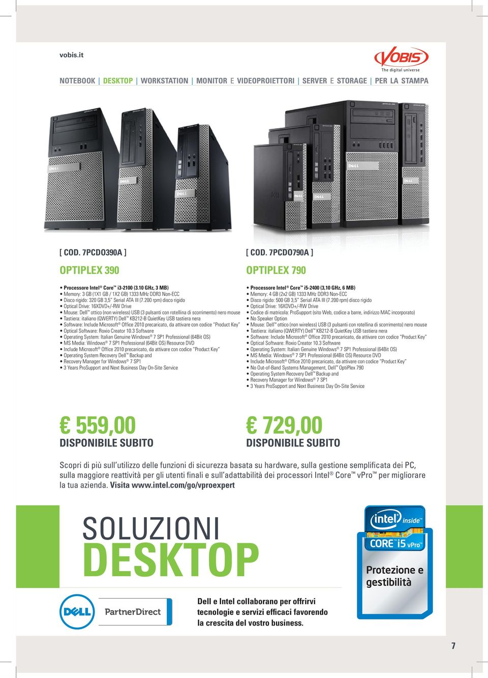 200 rpm) disco rigido Optical Drive: 16XDVD+/-RW Drive Mouse: Dell ottico (non wireless) USB (3 pulsanti con rotellina di scorrimento) nero mouse Tastiera: italiano (QWERTY) Dell KB212-B QuietKey USB