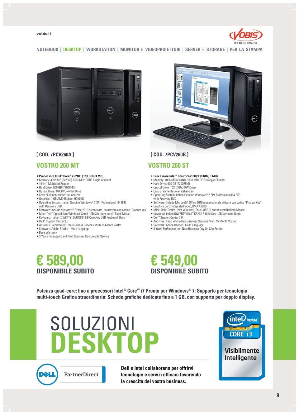 Graphics: 1 GB AMD Radeon HD 6450 Operating System: Italian Genuine Windows 7 SP1 Professional (64 BIT) with Recovery DVD Software: Include Microsoft Office 2010 precaricato, da attivare con codice