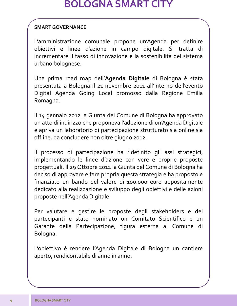 Una prima road map dell Agenda Digitale di Bologna è stata presentata a Bologna il 21 novembre 2011 all interno dell evento Digital Agenda Going Local promosso dalla Regione Emilia Romagna.