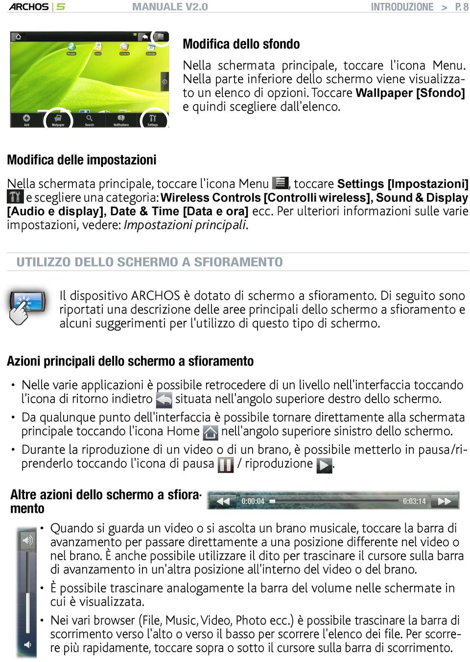 Modifica delle impostazioni Nella schermata principale, toccare l'icona Menu, toccare Settings [Impostazioni] e scegliere una categoria: Wireless Controls [Controlli wireless], Sound & Display [Audio