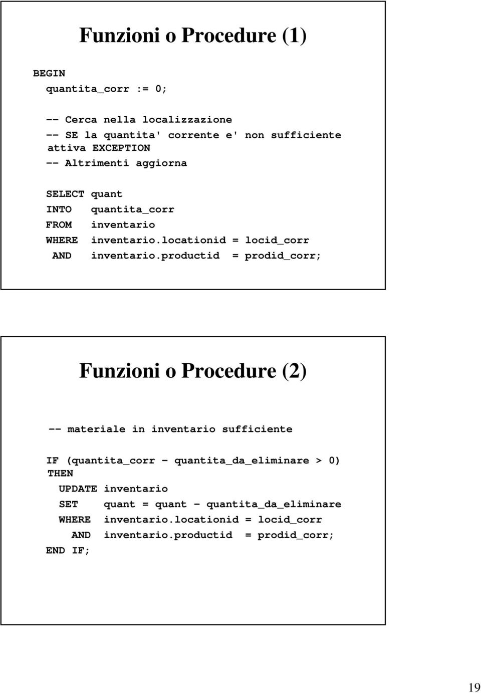 productid = prodid_corr; Funzioni o Procedure (2) -- materiale in inventario sufficiente IF (quantita_corr - quantita_da_eliminare > 0) THEN