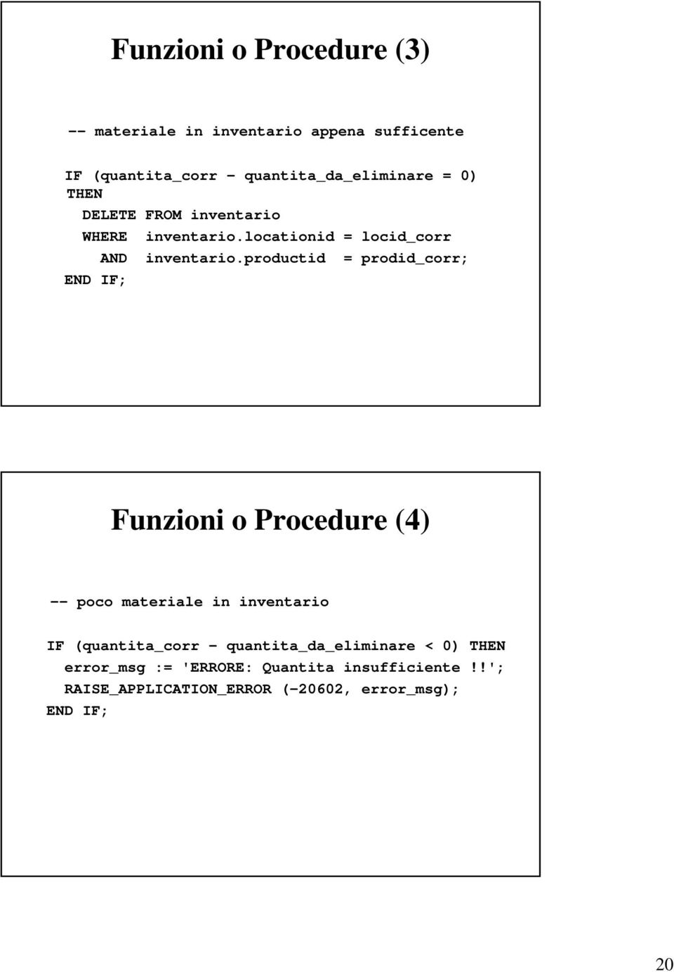 productid = prodid_corr; END IF; Funzioni o Procedure (4) -- poco materiale in inventario IF (quantita_corr -