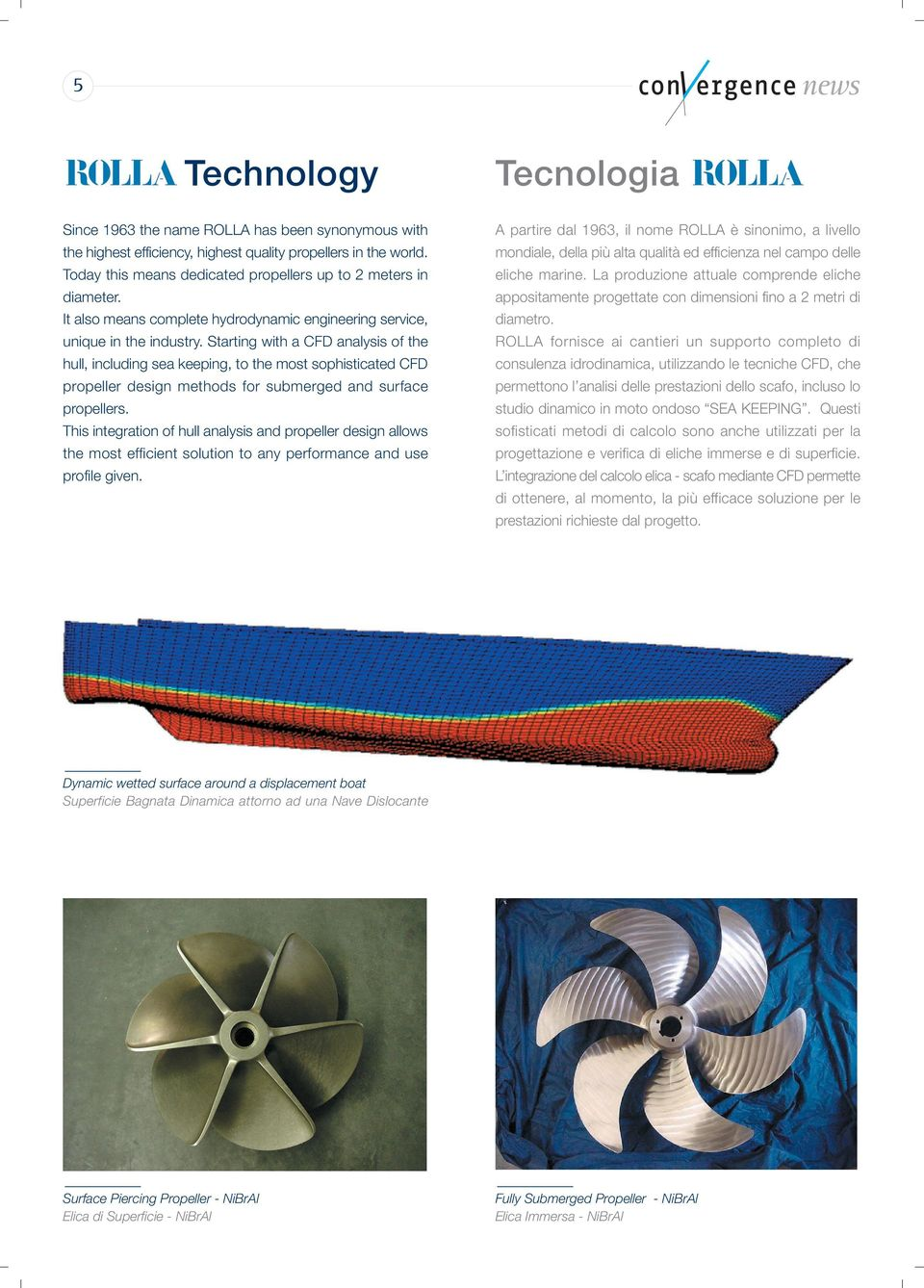 Starting with a CFD analysis of the hull, including sea keeping, to the most sophisticated CFD propeller design methods for submerged and surface propellers.