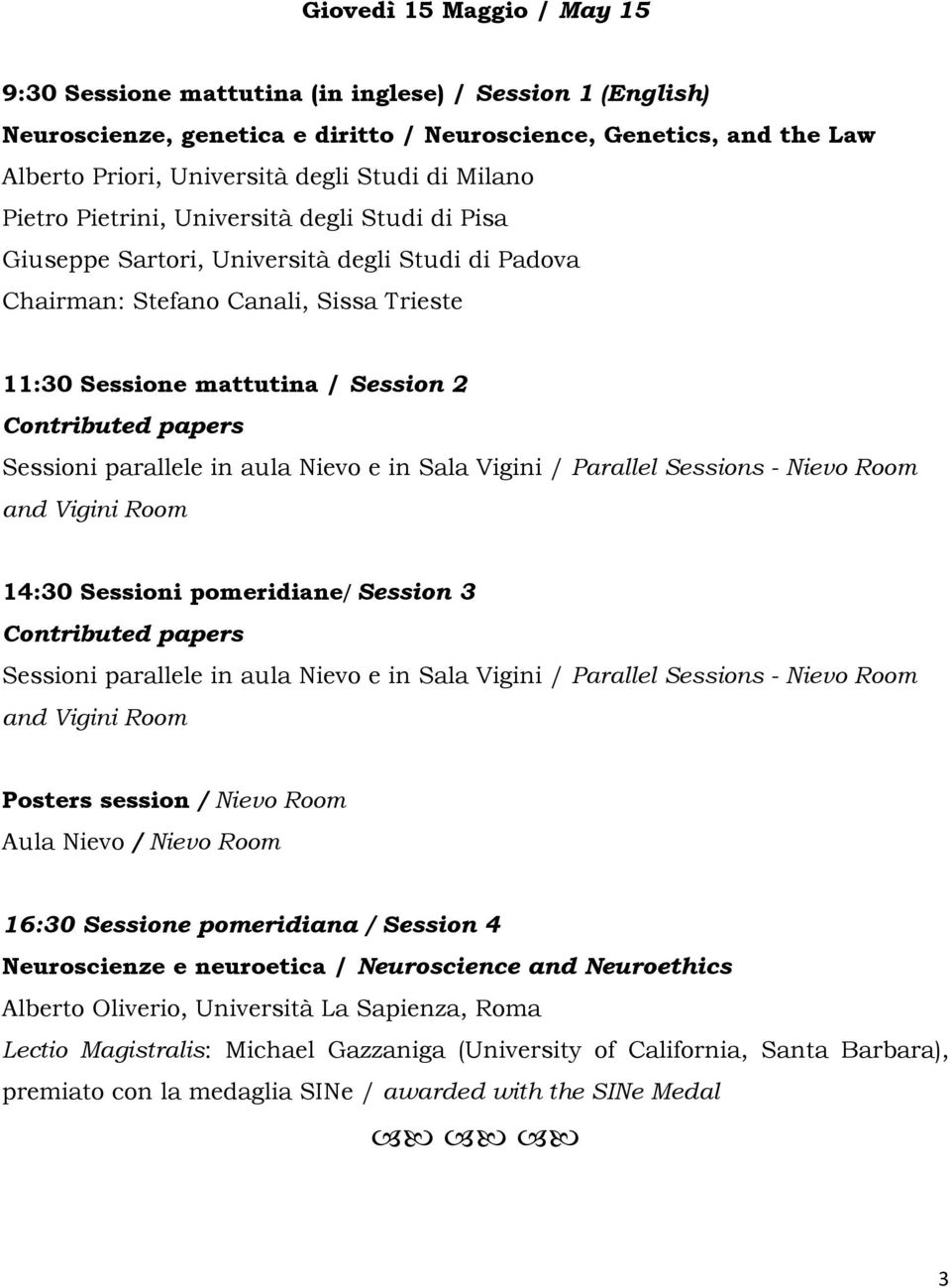 2 14:30 Sessioni pomeridiane/ Session 3 Posters session / Nievo Room Aula Nievo / Nievo Room 16:30 Sessione pomeridiana / Session 4 Neuroscienze e neuroetica / Neuroscience and Neuroethics