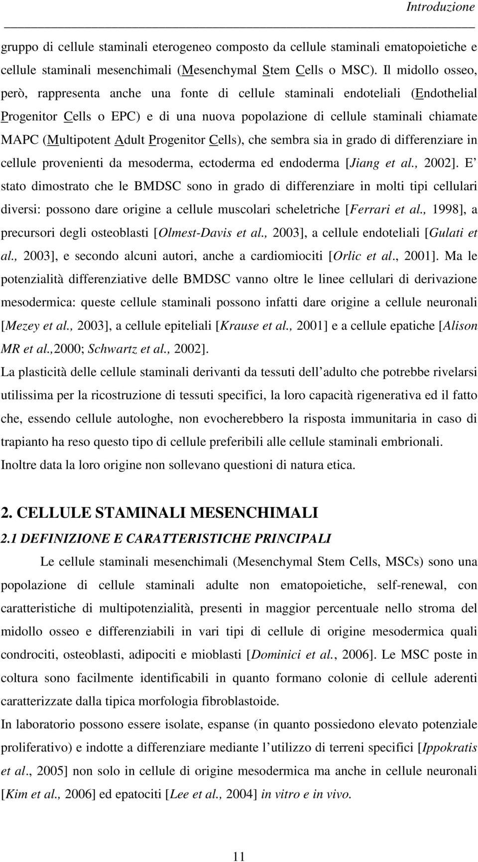 Adult Progenitor Cells), che sembra sia in grado di differenziare in cellule provenienti da mesoderma, ectoderma ed endoderma [Jiang et al., 2002].