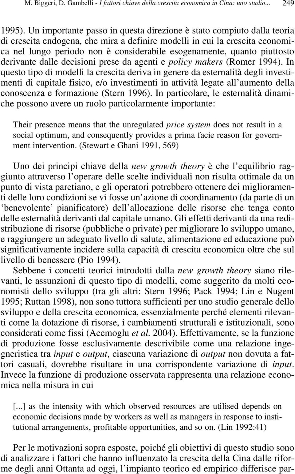 esogenamente, quanto piuttosto derivante dalle decisioni prese da agenti e policy makers (Romer 1994).
