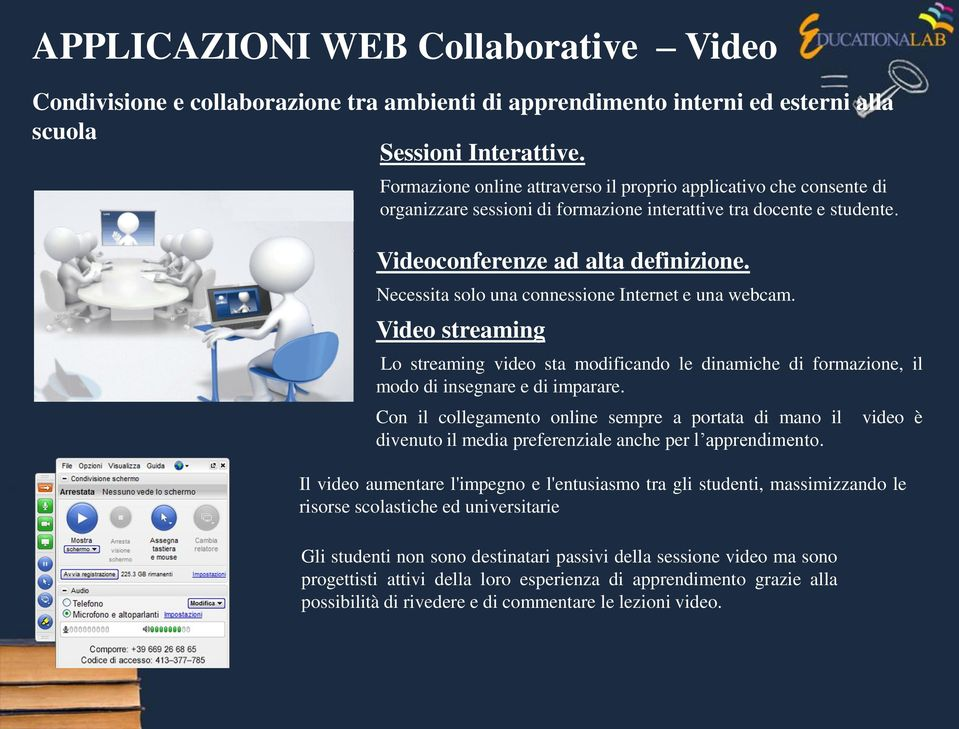 Necessita solo una connessione Internet e una webcam. Video streaming Lo streaming video sta modificando le dinamiche di formazione, il modo di insegnare e di imparare.