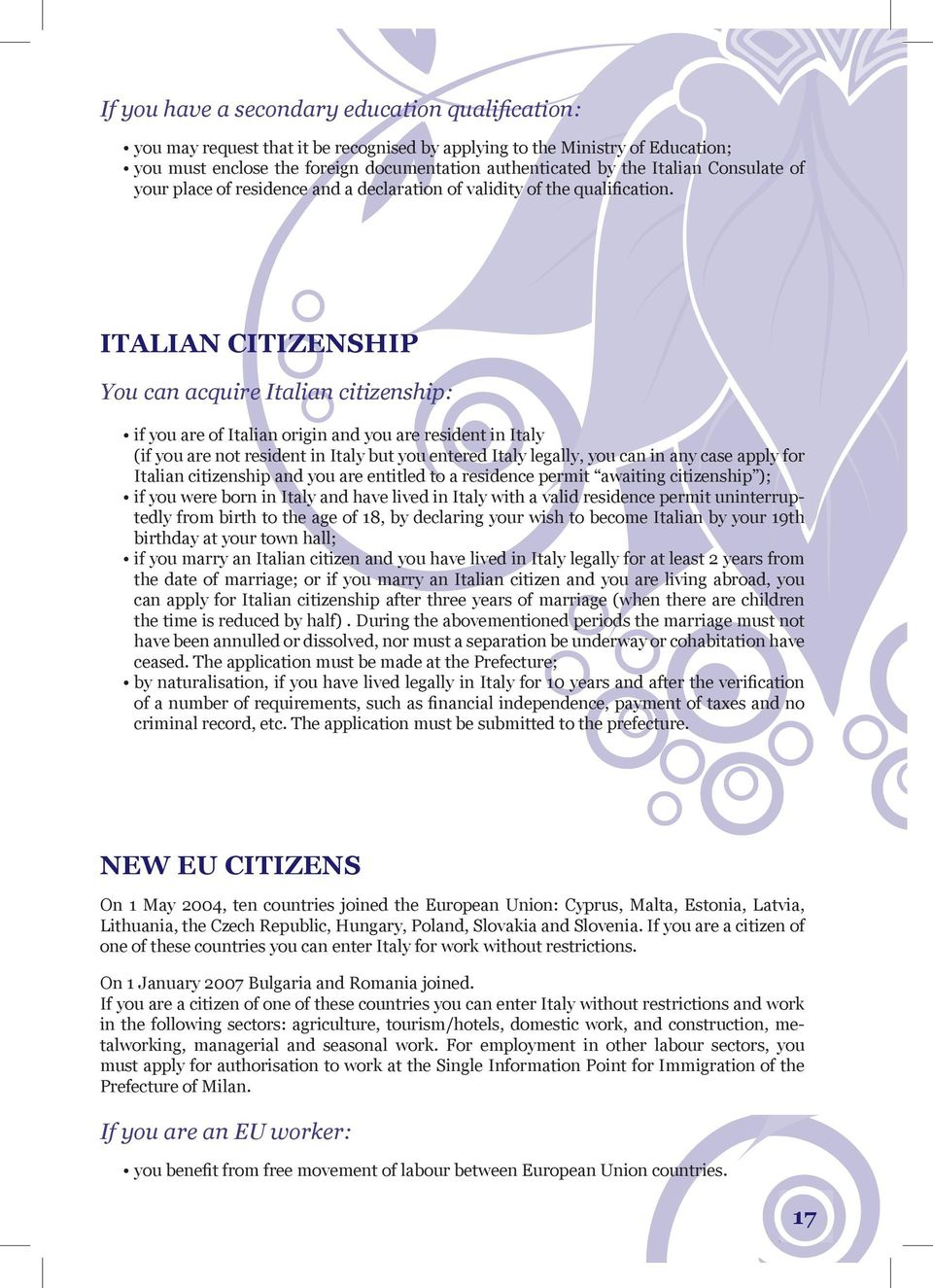 ITALIAN CITIZENSHIP You can acquire Italian citizenship: if you are of Italian origin and you are resident in Italy (if you are not resident in Italy but you entered Italy legally, you can in any