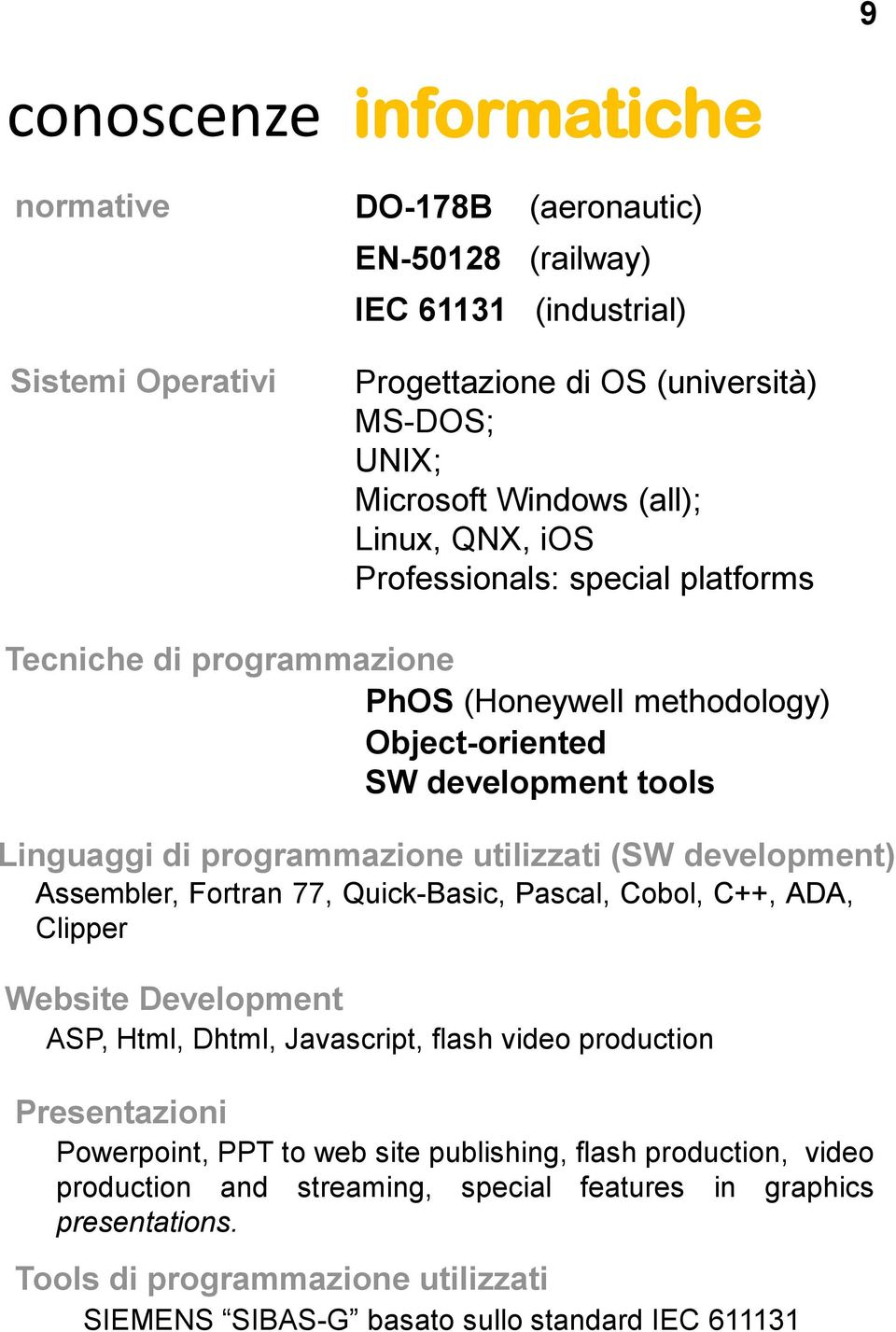 development) Assembler, Fortran 77, Quick-Basic, Pascal, Cobol, C++, ADA, Clipper Website Development ASP, Html, Dhtml, Javascript, flash video production Presentazioni Powerpoint, PPT to