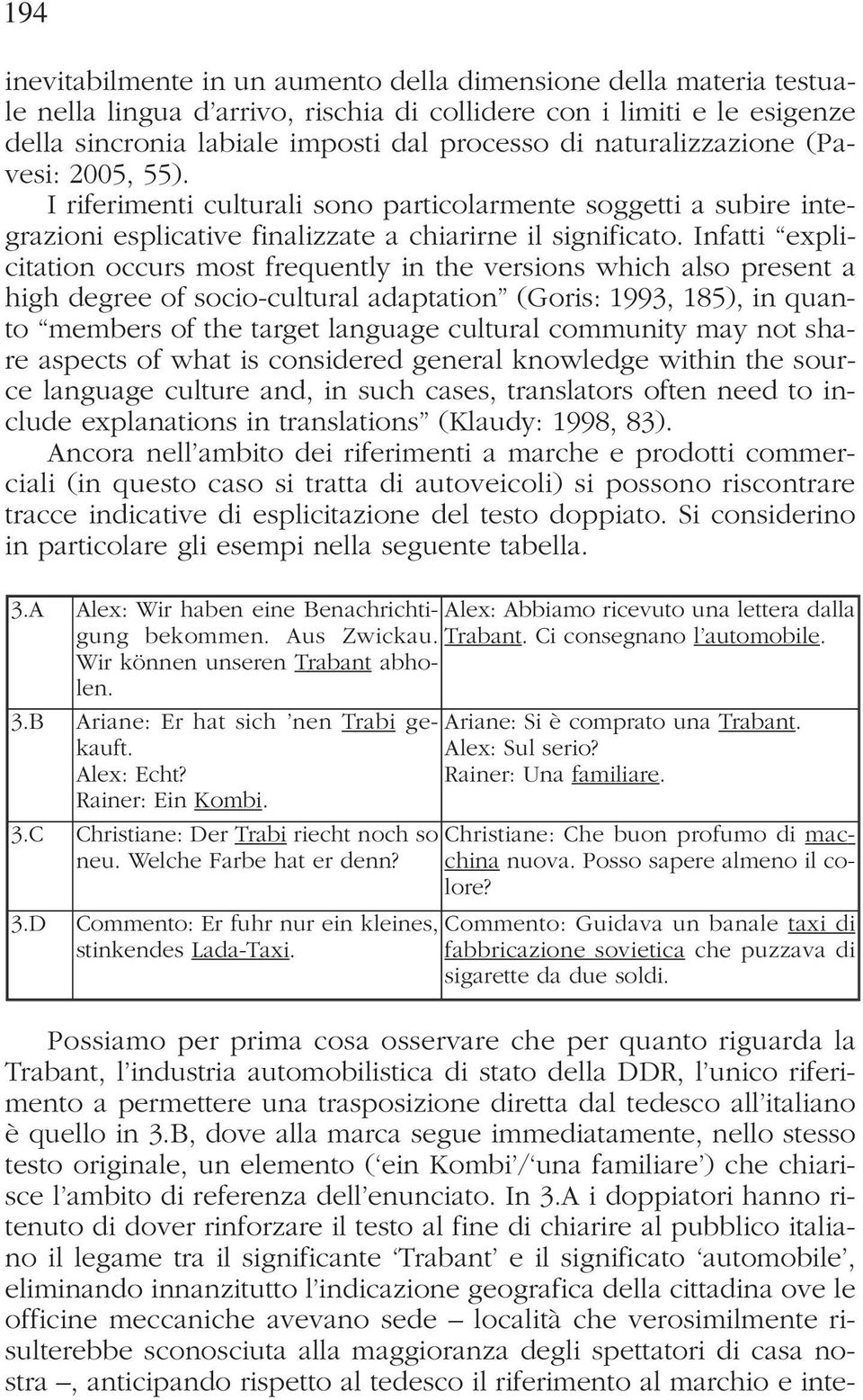 Infatti explicitation occurs most frequently in the versions which also present a high degree of socio-cultural adaptation (Goris: 1993, 185), in quanto members of the target language cultural