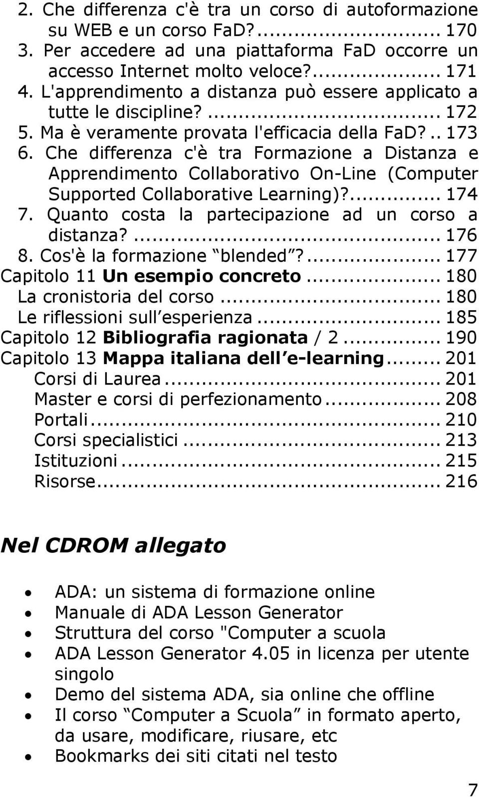 Che differenza c'è tra Formazione a Distanza e Apprendimento Collaborativo On-Line (Computer Supported Collaborative Learning)?... 174 7. Quanto costa la partecipazione ad un corso a distanza?... 176 8.