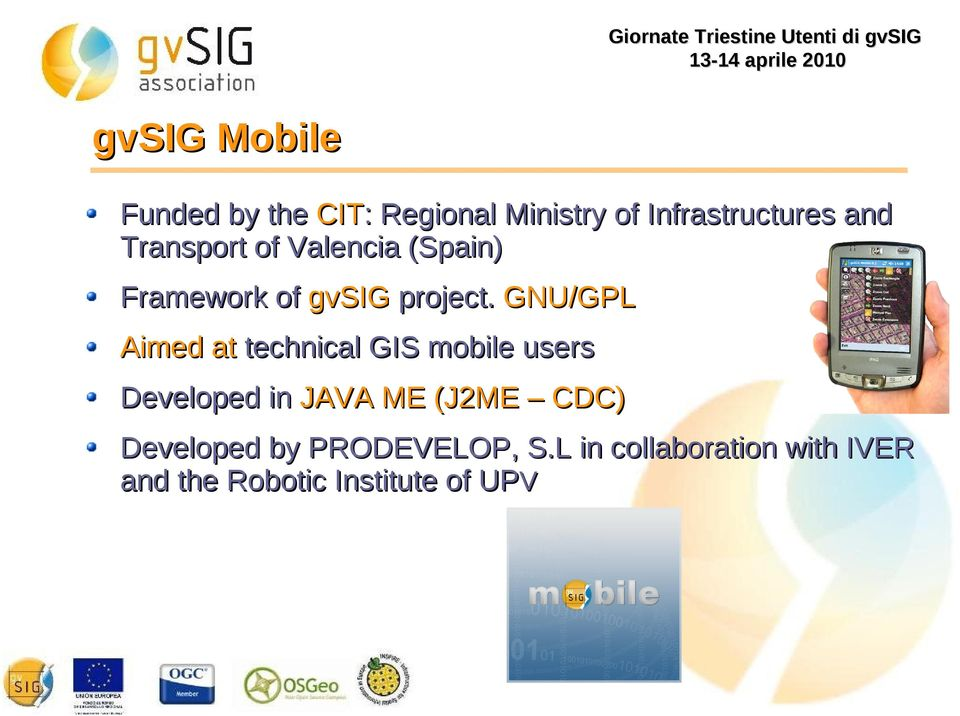GNU/GPL Aimed at technical GIS mobile users Developed in JAVA ME (J2ME