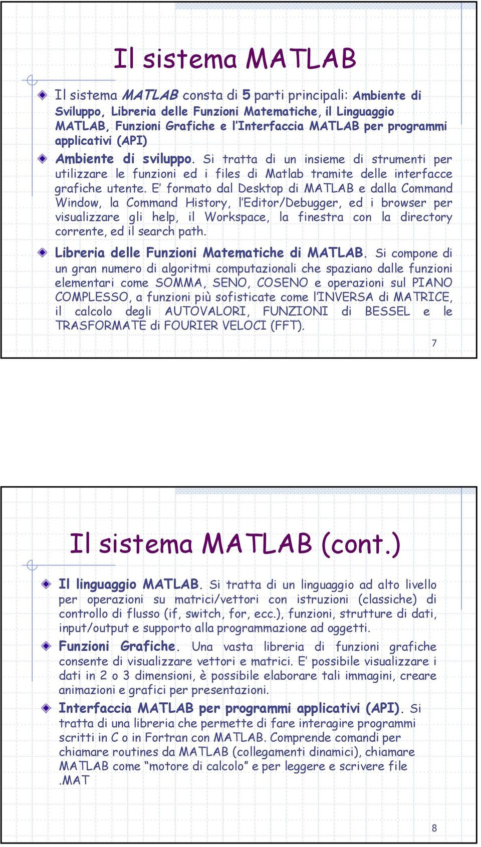 E formato dal Desktop di MATLAB e dalla Command Window, la Command History, l Editor/Debugger, ed i browser per visualizzare gli help, il Workspace, la finestra con la directory corrente, ed il