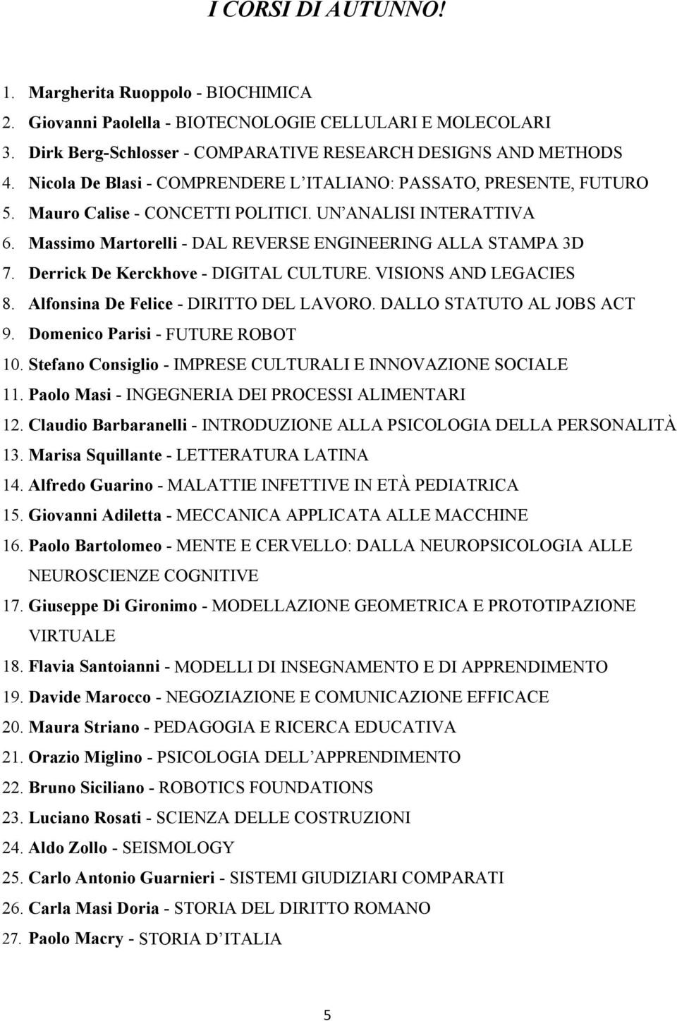 Derrick De Kerckhove - DIGITAL CULTURE. VISIONS AND LEGACIES 8. Alfonsina De Felice - DIRITTO DEL LAVORO. DALLO STATUTO AL JOBS ACT 9. Domenico Parisi - FUTURE ROBOT 10.