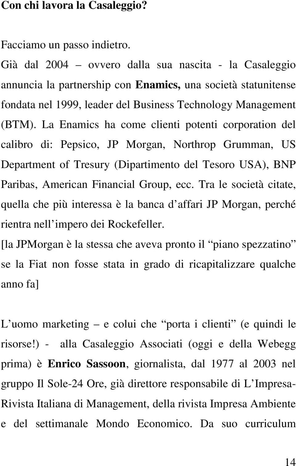 La Enamics ha come clienti potenti corporation del calibro di: Pepsico, JP Morgan, Northrop Grumman, US Department of Tresury (Dipartimento del Tesoro USA), BNP Paribas, American Financial Group, ecc.