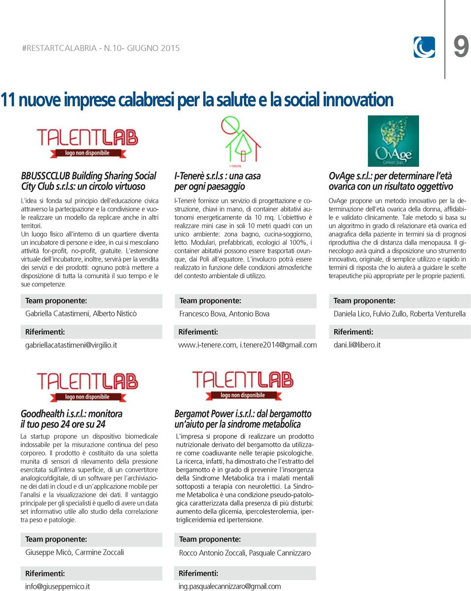 salute e la social innovation BBUSSCCLUB Building Sharing Social City Club s.r.l.s: un circolo virtuoso L idea si fonda sul principio dell educazione civica attraverso la partecipazione e la condivisione e vuole realizzare un modello da replicare anche in altri territori.