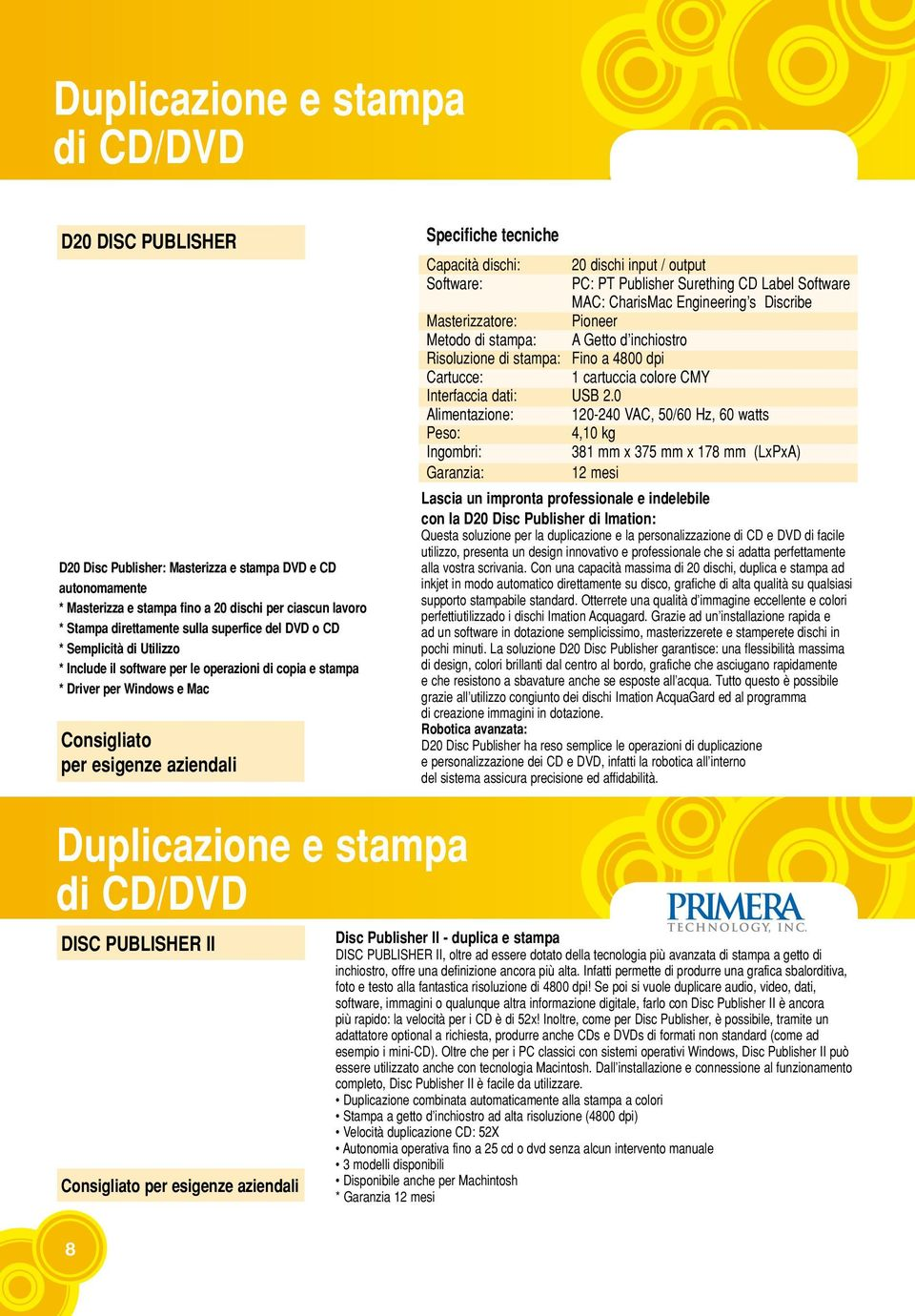 dischi: 20 dischi input / output Software: PC: PT Publisher Surething CD Label Software MAC: CharisMac Engineering s Discribe Masterizzatore: Pioneer Metodo di stampa: A Getto d inchiostro