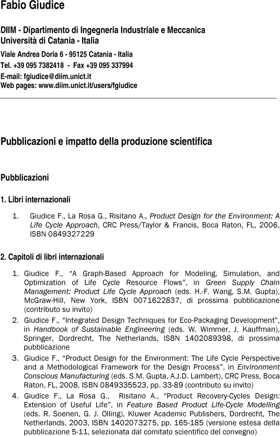 Libri internazionali 1. Giudice F., La Rosa G., Risitano A., Product Design for the Environment: A Life Cycle Approach, CRC Press/Taylor & Francis, Boca Raton, FL, 2006, ISBN 0849327229 2.
