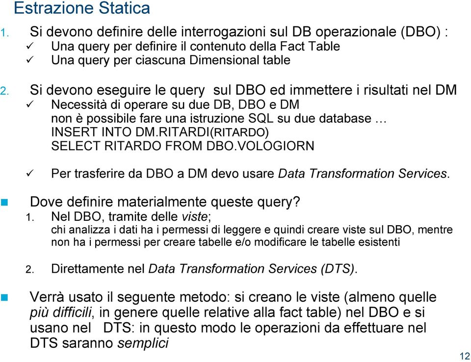 RITARDI(RITARDO) SELECT RITARDO FROM DBO.VOLOGIORN Per trasferire da DBO a DM devo usare Data Transformation Services. Dove definire materialmente queste query? 1.
