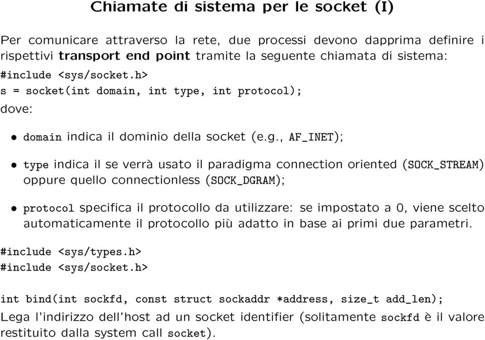 , AF_INET); type indica il se verrà usato il paradigma connection oriented (SOCK_STREAM) oppure quello connectionless (SOCK_DGRAM); protocol specifica il protocollo da utilizzare: se impostato a 0,
