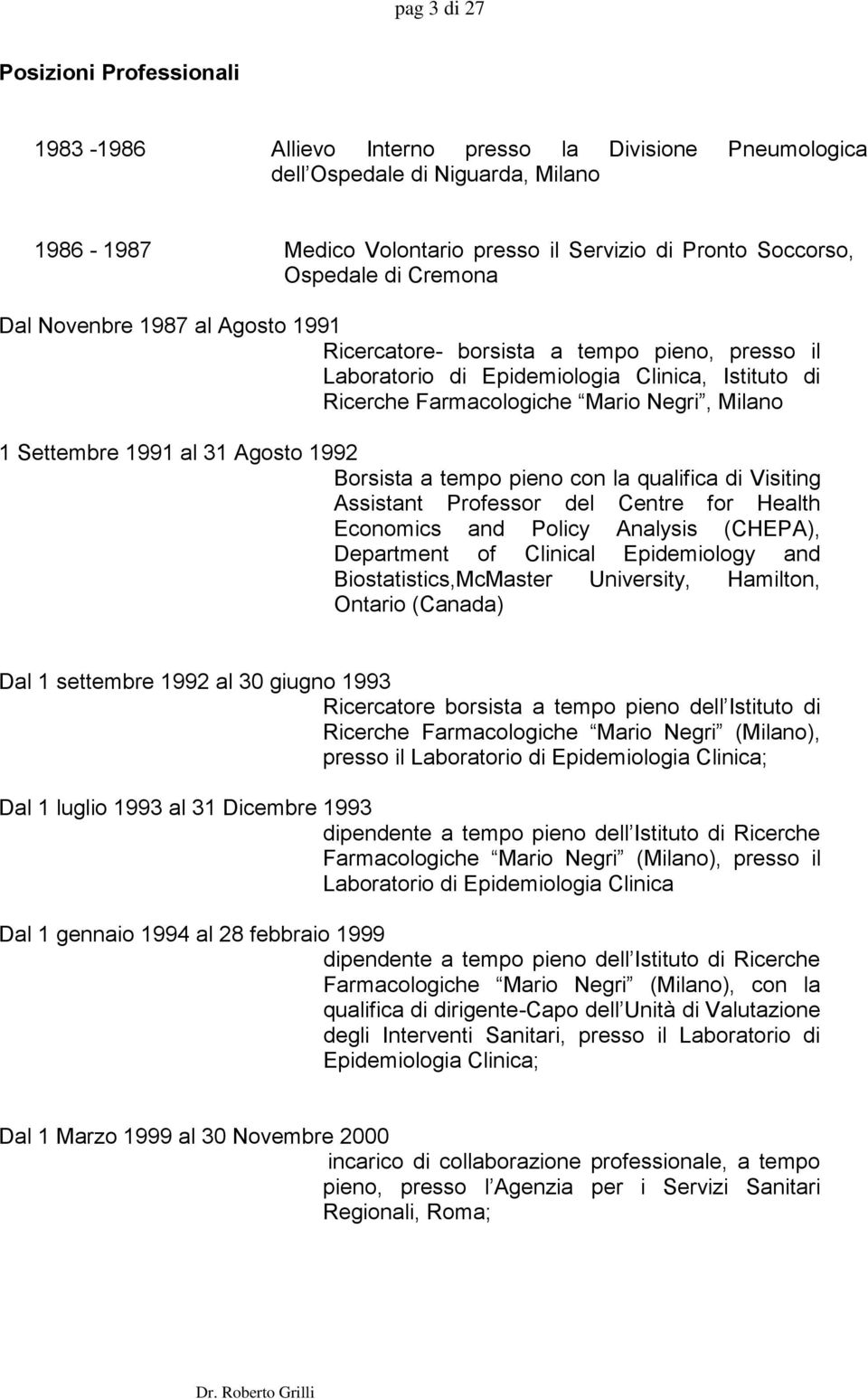 Settembre 1991 al 31 Agosto 1992 Borsista a tempo pieno con la qualifica di Visiting Assistant Professor del Centre for Health Economics and Policy Analysis (CHEPA), Department of Clinical