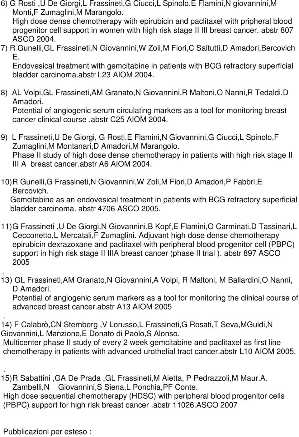 7) R Gunelli,GL Frassineti,N Giovannini,W Zoli,M Fiori,C Saltutti,D Amadori,Bercovich E. Endovesical treatment with gemcitabine in patients with BCG refractory superficial bladder carcinoma.