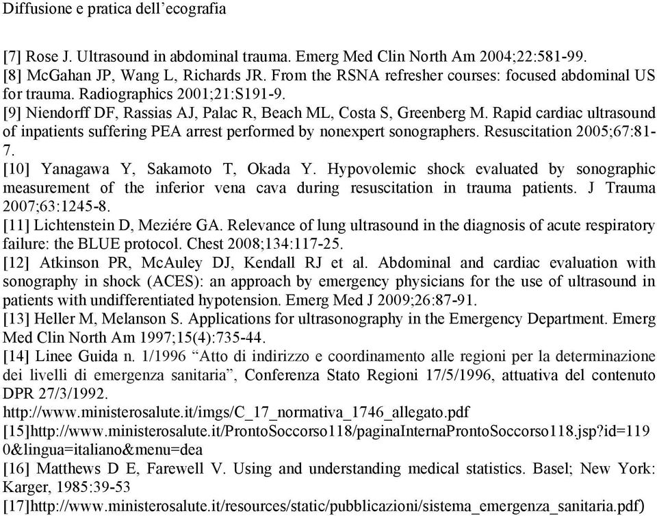Resuscitation 2005;67:81-7. [10] Yanagawa Y, Sakamoto T, Okada Y. Hypovolemic shock evaluated by sonographic measurement of the inferior vena cava during resuscitation in trauma patients.