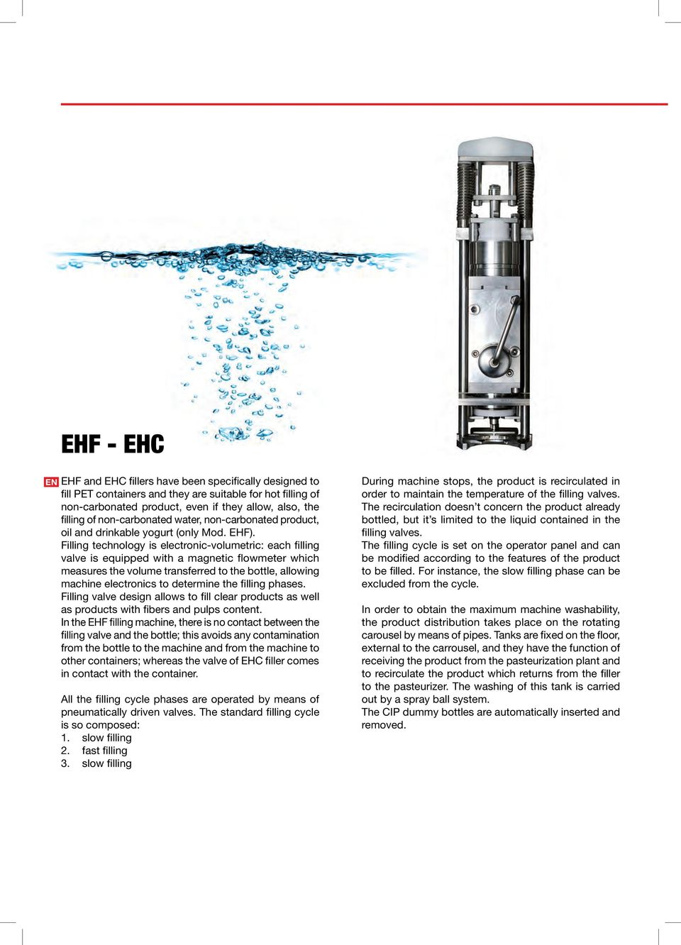 Filling technology is electronic-volumetric: each filling valve is equipped with a magnetic flowmeter which measures the volume transferred to the bottle, allowing machine electronics to determine