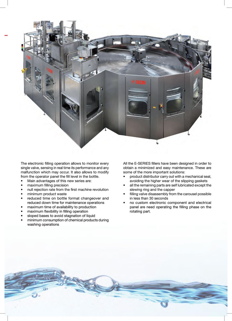 Main advantages of this new series are: maximum filling precision null rejection rate from the first machine revolution minimum product waste reduced time on bottle format changeover and reduced down
