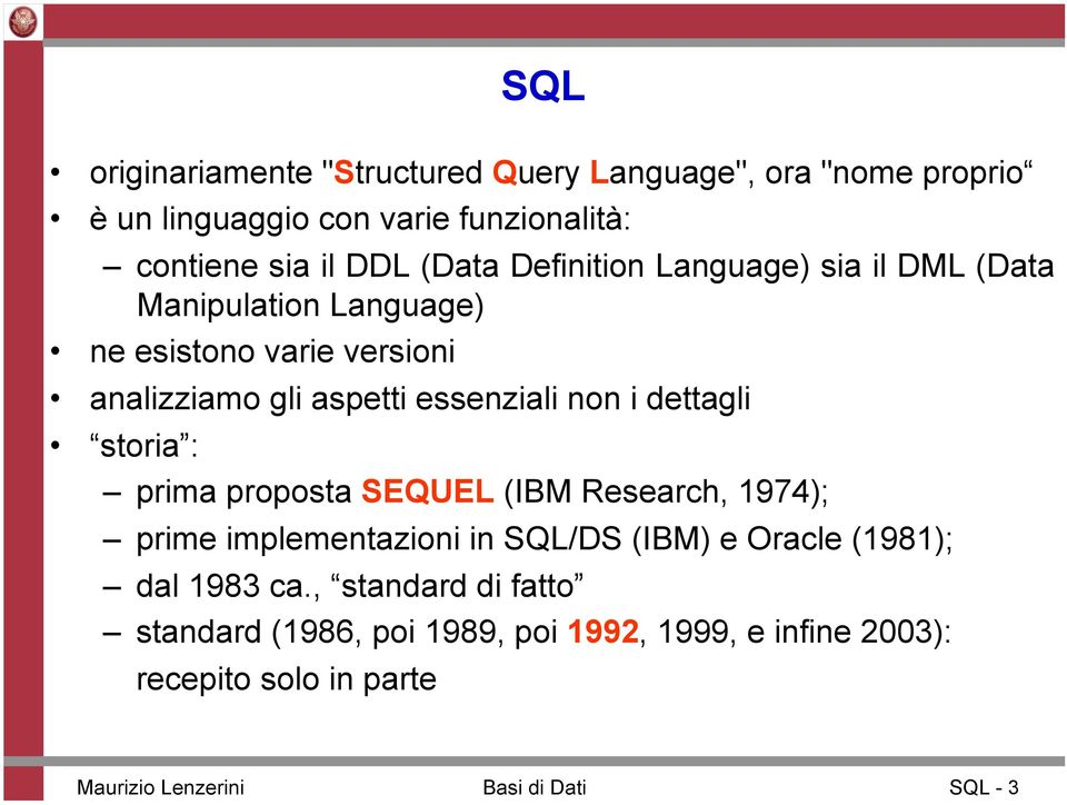 dettagli storia : prima proposta SEQUEL (IBM Research, 1974); prime implementazioni in SQL/DS (IBM) e Oracle (1981); dal 1983 ca.