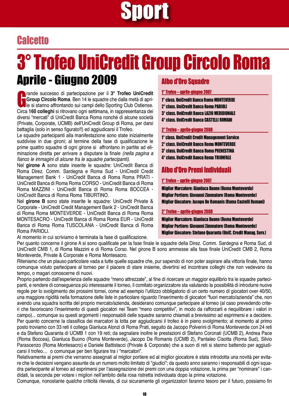 Circa 160 colleghi si ritrovano ogni settimana, in rappresentanza dei diversi mercati di UniCredit Banca Roma nonché di alcune società (Private, Corporate, UCMB) dell'unicredit Group di Roma, per