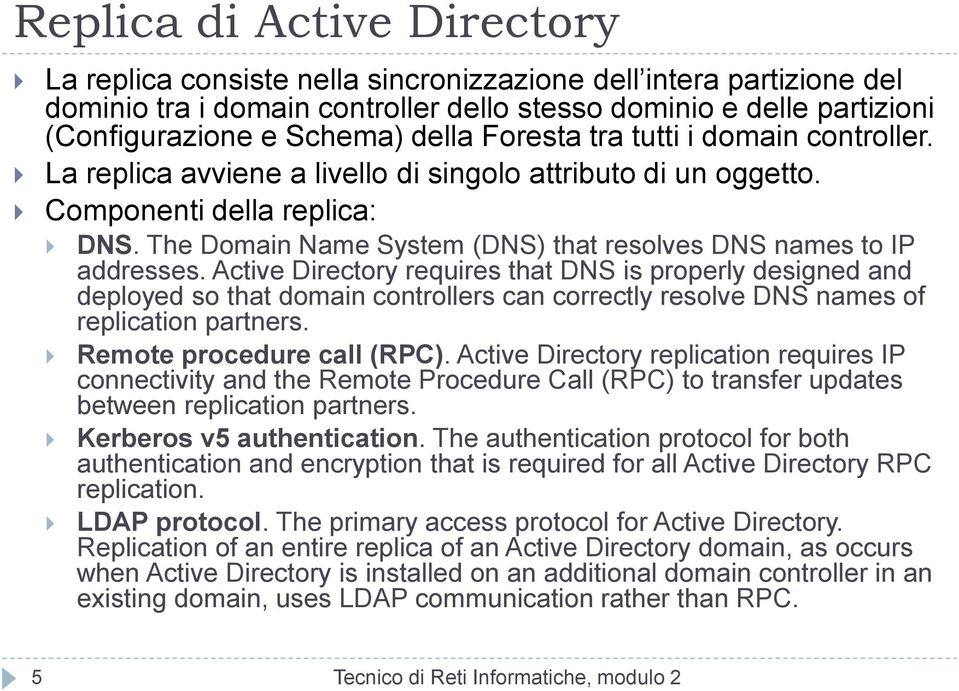 Active Directory requires that DNS is properly designed and deployed so that domain controllers can correctly resolve DNS names of replication partners. Remote procedure call (RPC).