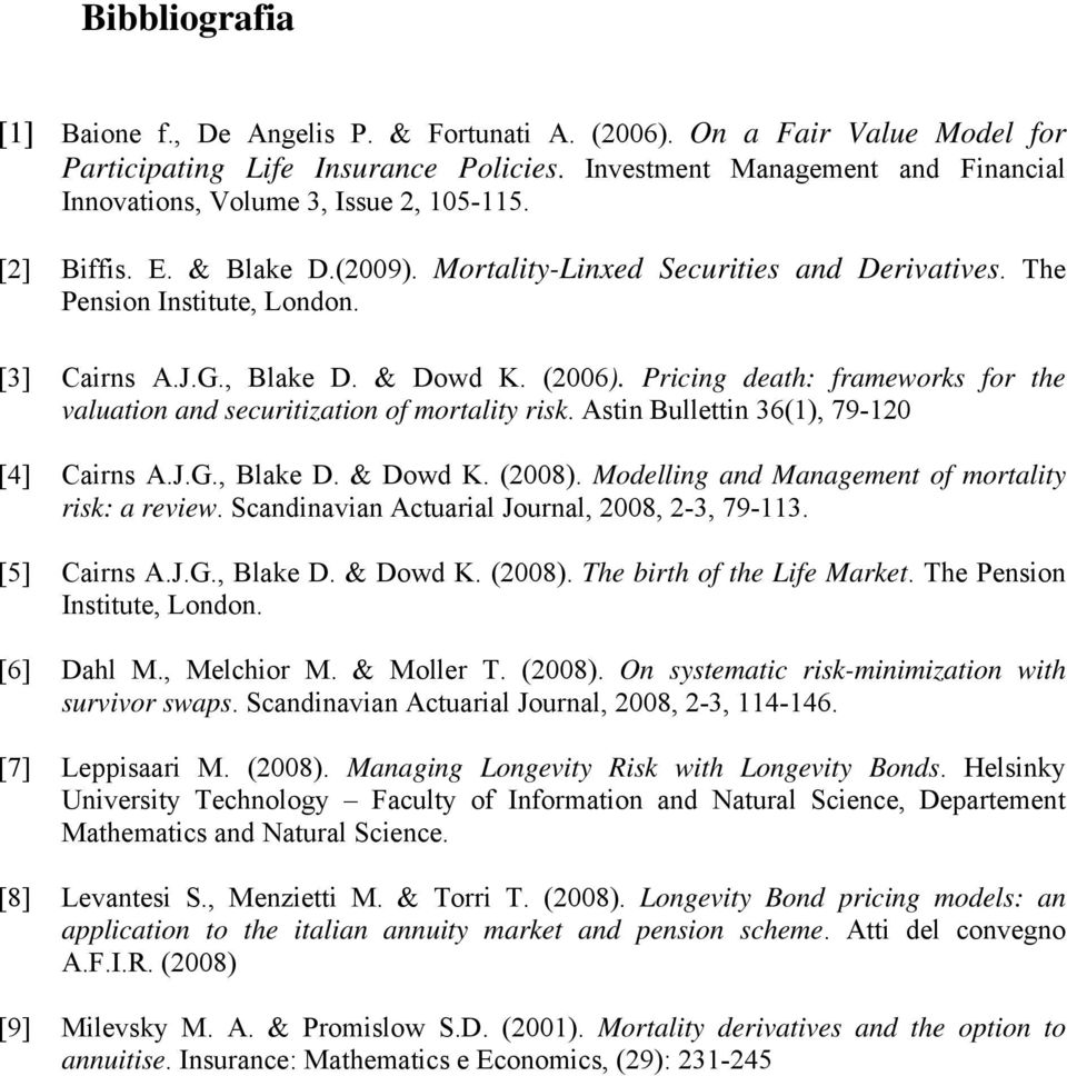 Pricing deah: frameworks for he valuaion and securiizaion of moraliy risk. Asin Bullein 36(1), 79-120 [4] Cairns A.J.G., Blake D. & Dowd K. (2008). Modelling and Managemen of moraliy risk: a review.