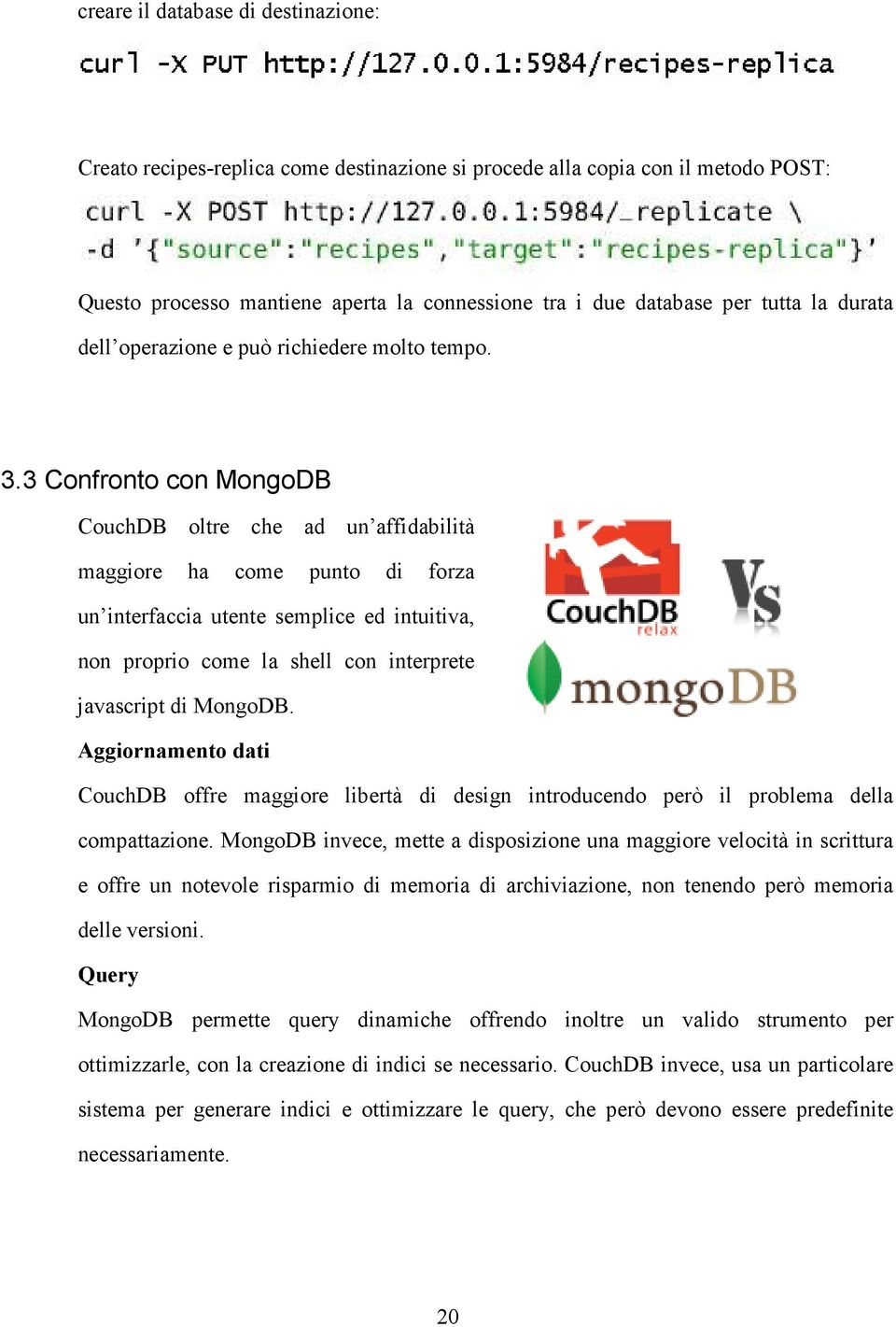 3 Confronto con MongoDB CouchDB oltre che ad un affidabilità maggiore ha come punto di forza un interfaccia utente semplice ed intuitiva, non proprio come la shell con interprete javascript di