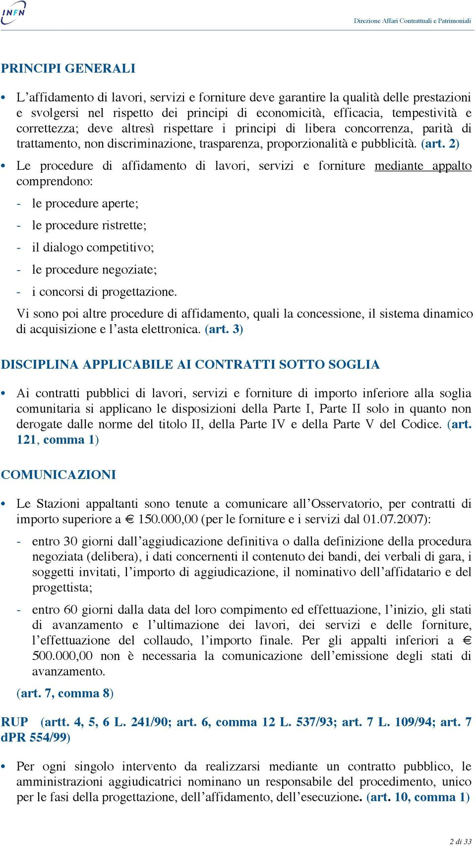 2) Le procedure di affidamento di lavori, servizi e forniture mediante appalto comprendono: - le procedure aperte; - le procedure ristrette; - il dialogo competitivo; - le procedure negoziate; - i