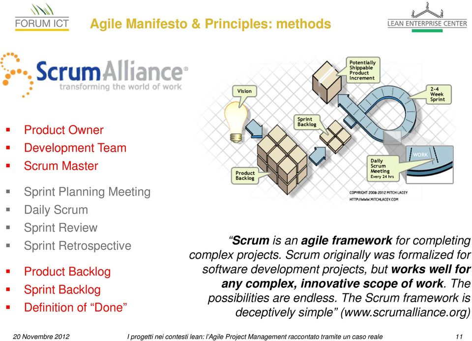 Scrum originally was formalized for software development projects, but works well for any complex, innovative scope of work.