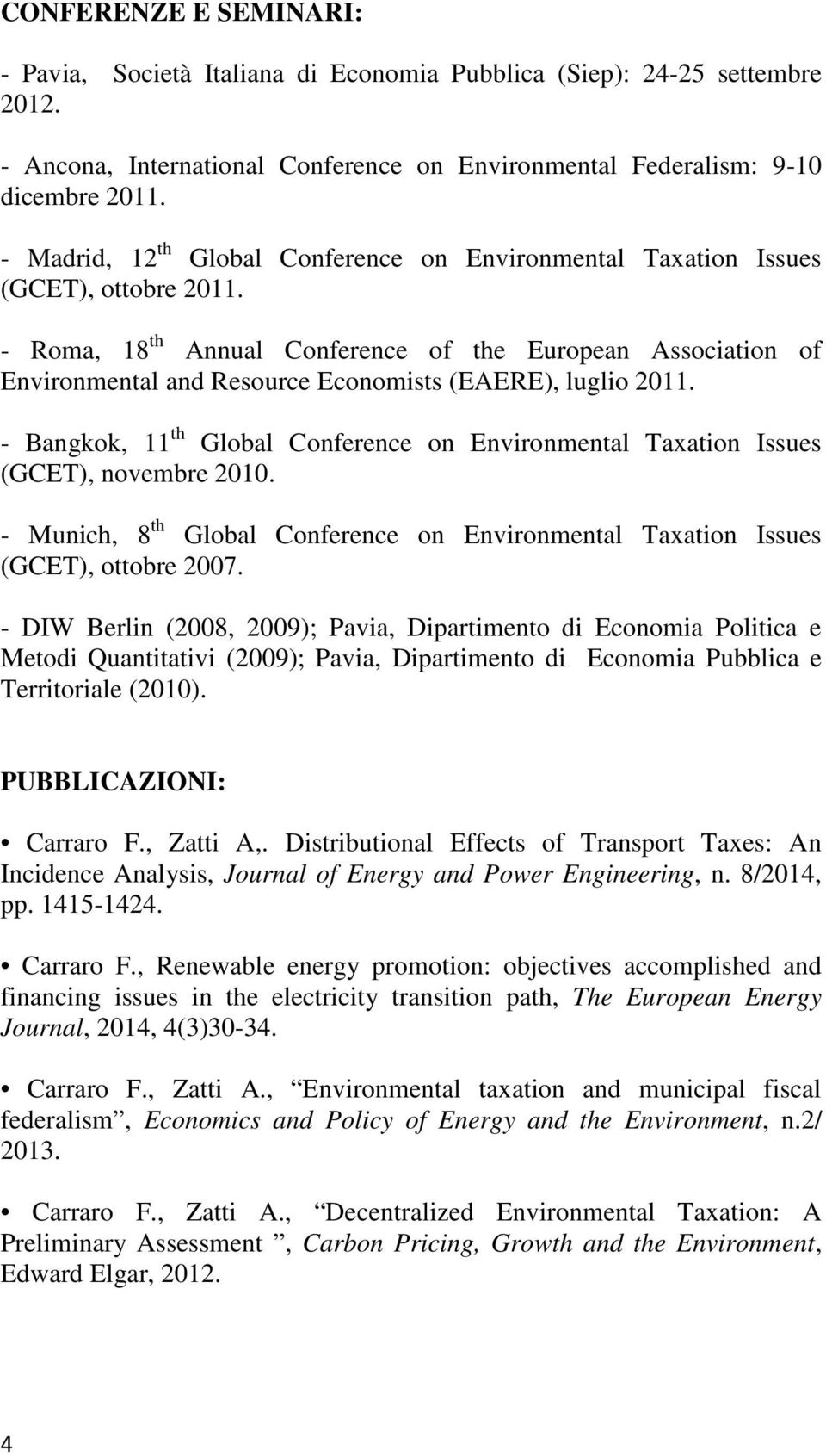 - Roma, 18 th Annual Conference of the European Association of Environmental and Resource Economists (EAERE), luglio 2011.