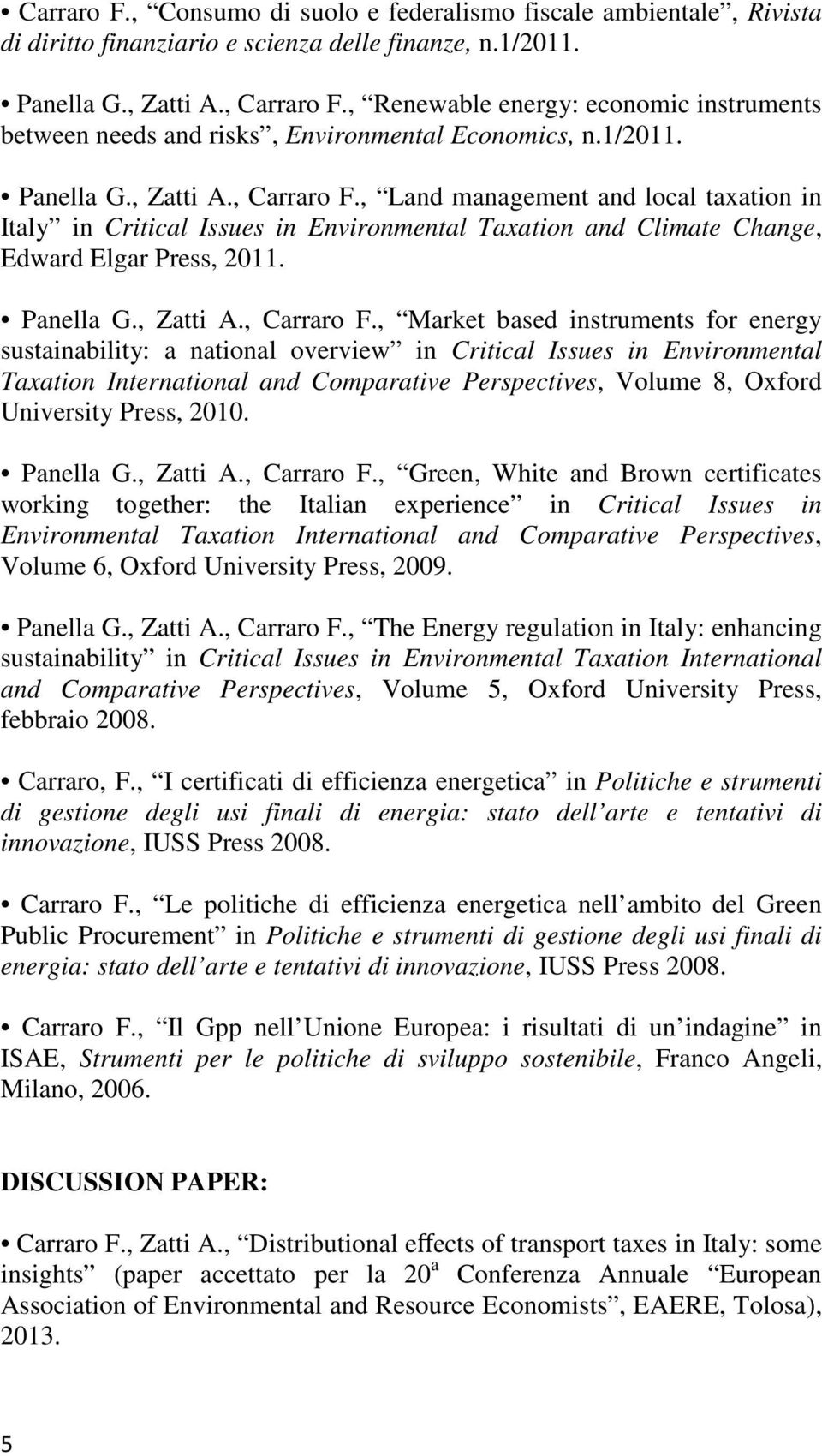 , Land management and local taxation in Italy in Critical Issues in Environmental Taxation and Climate Change, Edward Elgar Press, 2011. Panella G., Zatti A., Carraro F.