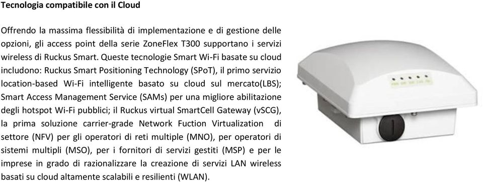 Queste tecnologie Smart Wi-Fi basate su cloud includono: Ruckus Smart Positioning Technology (SPoT), il primo servizio location-based Wi-Fi intelligente basato su cloud sul mercato(lbs); Smart Access